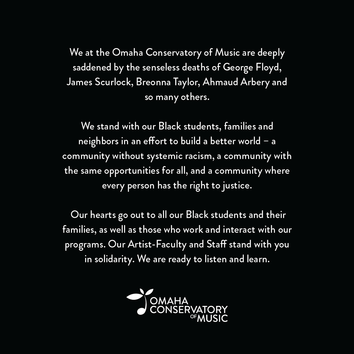 We at the Omaha Conservatory of Music are deeply saddened by the senseless deaths of George Floyd, James Scurlock, Breonna Taylor, Ahmaud Arbery and so many others.  We stand with our Black students, families and neighbors in an effort to build a better world - a community without systemic racism, a community with the same opportunities for all, and a community where every person has the right to justice.  Our hearts go out to all our Black students and their families, as well as those who work and interact with our programs. Our Artist-Faculty and Staff stand with you in solidarity. We are ready to listen and learn.  Omaha Conservatory of Music